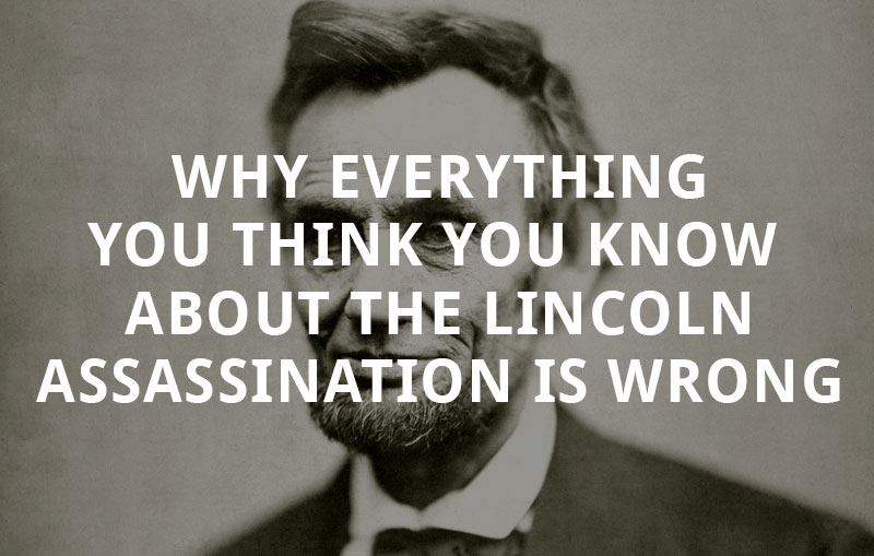 Why Everything You Think You Know About the Lincoln Assassination is Wrong